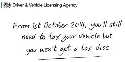 From 1 October 2014 you don't have to display a tax disc - but you still need to tax the vehicle